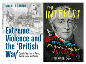 """Michelle Gordon's, """"Extreme Violence and the 'British Way': Colonial Warfare in Perak, Sierra Leone and Sudan"""" and Michael Taylor's """"The Interest – How the British Establishment Resisted the Abolition of Slavery"""""""